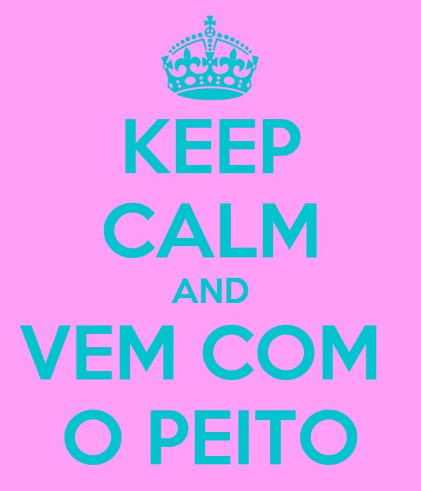 KEEP CALM AND VEM COM  O PEITO