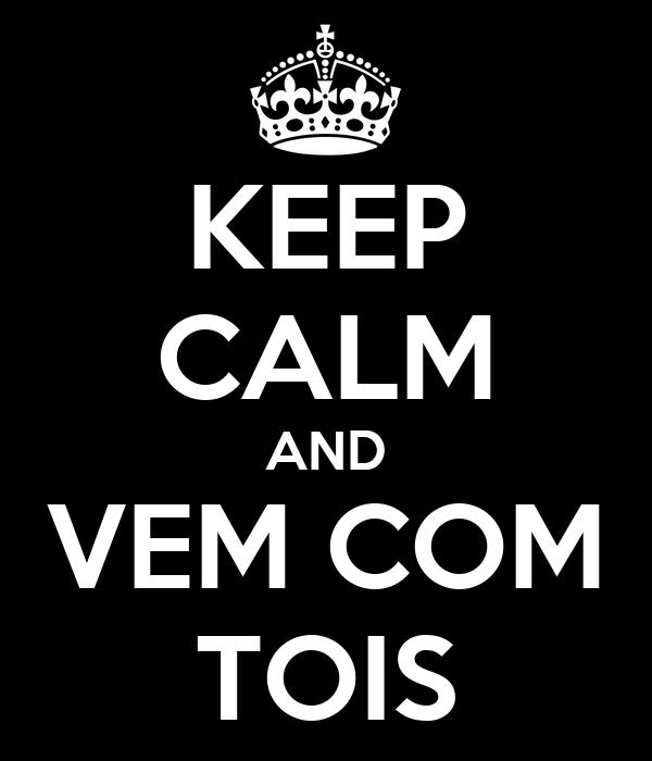 KEEP CALM AND VEM COM TOIS