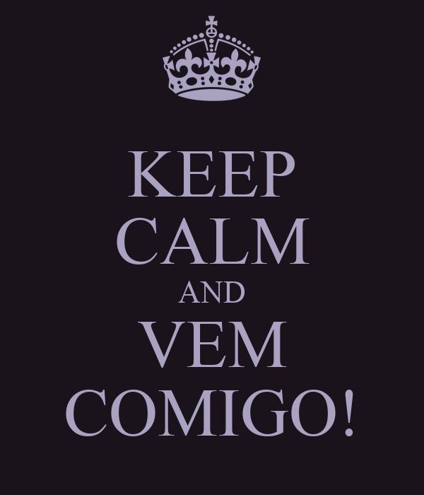 KEEP CALM AND VEM COMIGO!