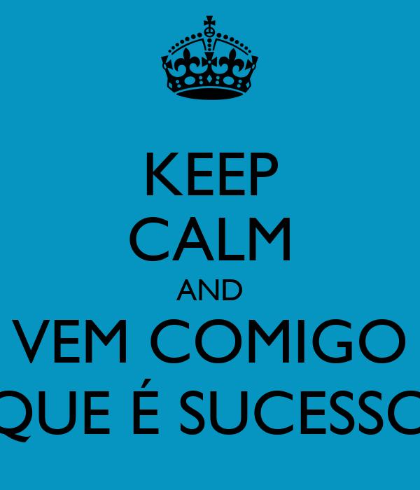 KEEP CALM AND VEM COMIGO QUE É SUCESSO