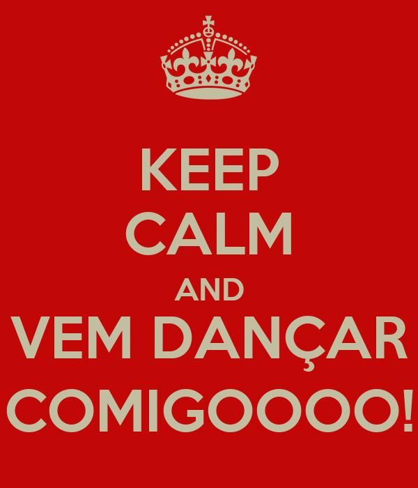 KEEP CALM AND VEM DANÇAR COMIGOOOO!