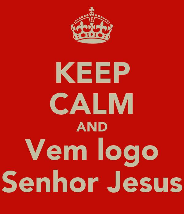 KEEP CALM AND Vem logo Senhor Jesus