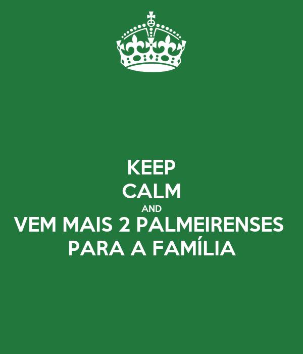 KEEP CALM AND VEM MAIS 2 PALMEIRENSES  PARA A FAMÍLIA