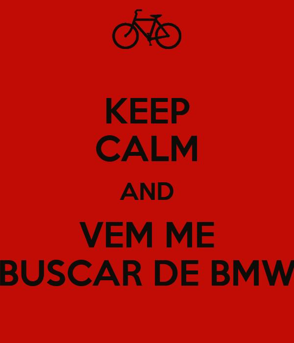 KEEP CALM AND VEM ME BUSCAR DE BMW