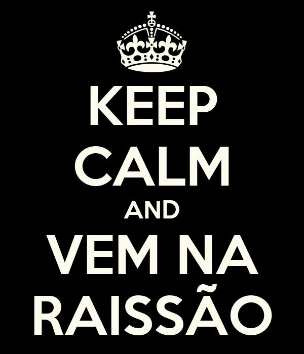 KEEP CALM AND  VEM NA   RAISSÃO