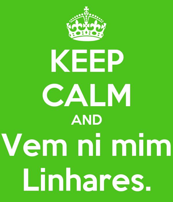 KEEP CALM AND Vem ni mim Linhares.