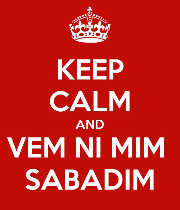KEEP CALM AND VEM NI MIM  SABADIM