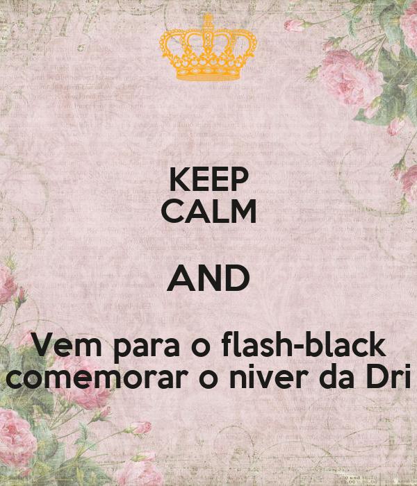 KEEP CALM AND Vem para o flash-black comemorar o niver da Dri