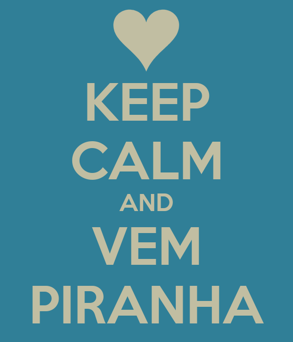KEEP CALM AND VEM PIRANHA