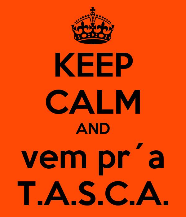 KEEP CALM AND vem pr´a T.A.S.C.A.