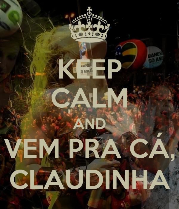 KEEP CALM AND VEM PRA CÁ, CLAUDINHA
