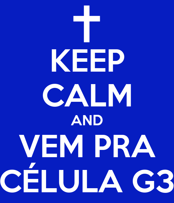 KEEP CALM AND VEM PRA CÉLULA G3