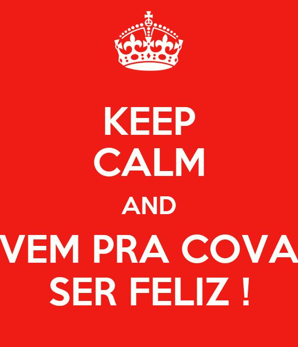 KEEP CALM AND VEM PRA COVA SER FELIZ !