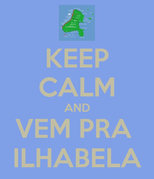 KEEP CALM AND VEM PRA  ILHABELA