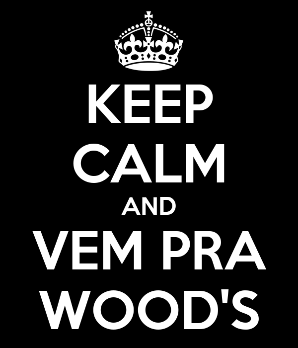 KEEP CALM AND VEM PRA WOOD'S