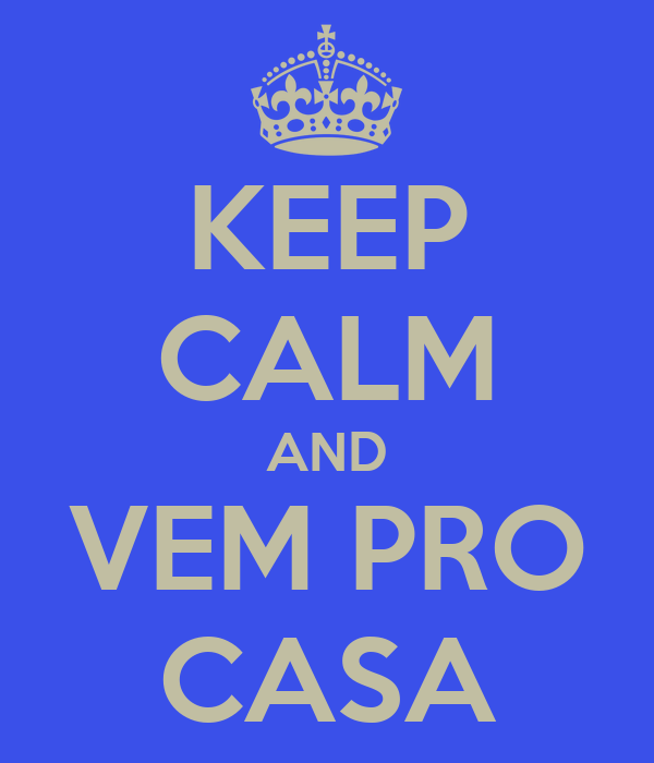 KEEP CALM AND VEM PRO CASA