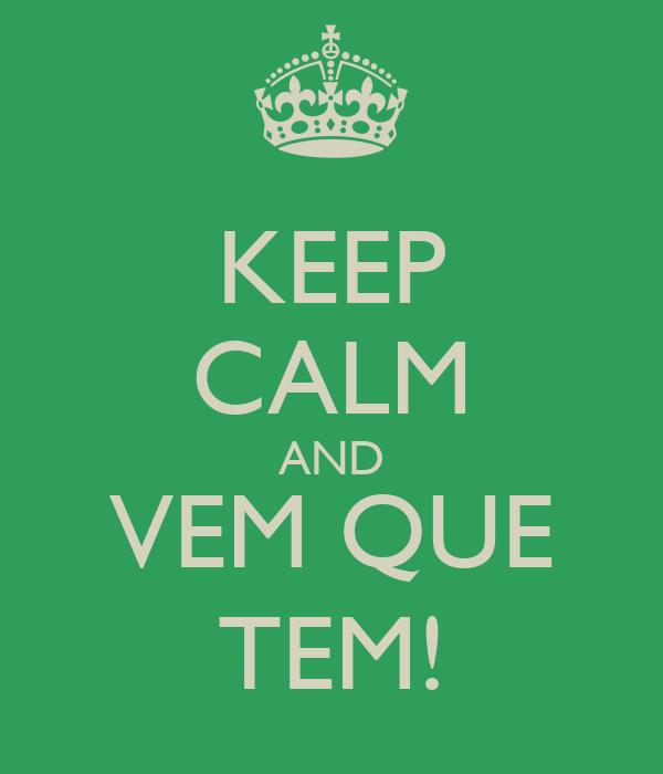 KEEP CALM AND VEM QUE TEM!