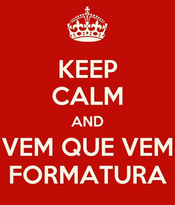 KEEP CALM AND VEM QUE VEM FORMATURA