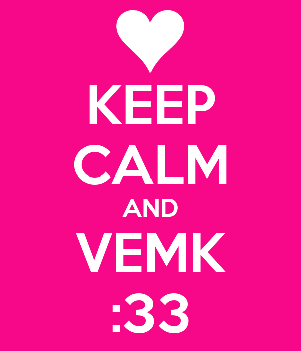 KEEP CALM AND VEMK :33