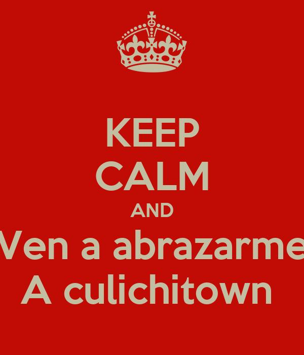 KEEP CALM AND Ven a abrazarme A culichitown