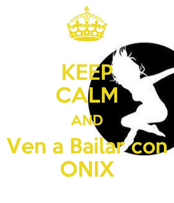 KEEP CALM AND  Ven a Bailar con  ONIX