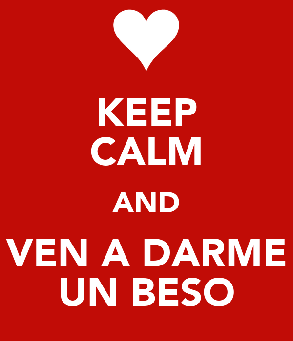 KEEP CALM AND VEN A DARME UN BESO