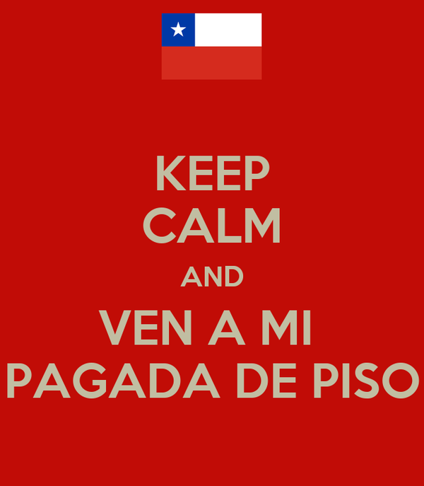 KEEP CALM AND VEN A MI  PAGADA DE PISO