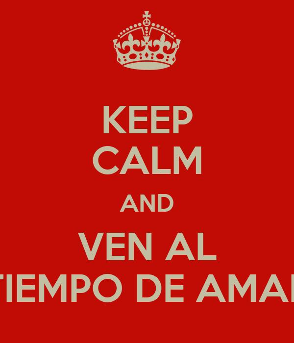 KEEP CALM AND VEN AL TIEMPO DE AMAR