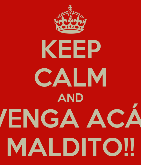 KEEP CALM AND VENGA ACÁ  MALDITO!!