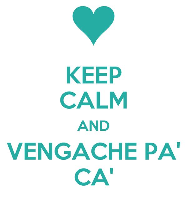 KEEP CALM AND VENGACHE PA' CA'