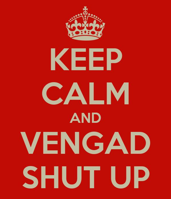 KEEP CALM AND VENGAD SHUT UP