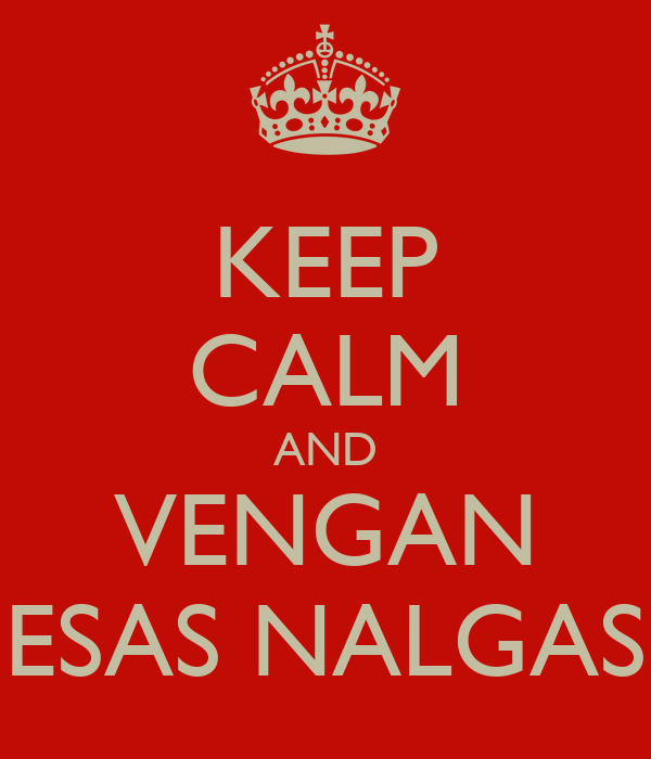 KEEP CALM AND VENGAN ESAS NALGAS