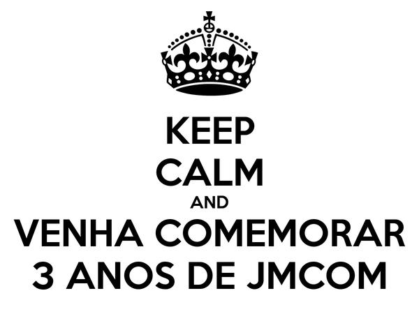 KEEP CALM AND VENHA COMEMORAR 3 ANOS DE JMCOM