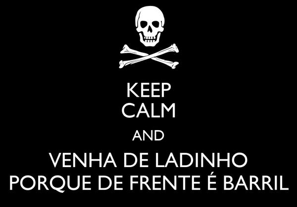 KEEP CALM AND VENHA DE LADINHO PORQUE DE FRENTE É BARRIL