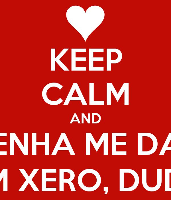 KEEP CALM AND VENHA ME DAR UM XERO, DUDA