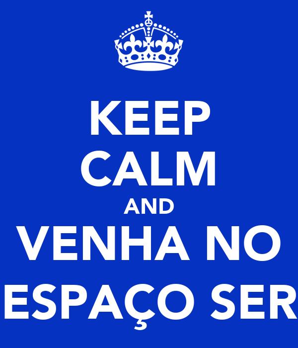 KEEP CALM AND VENHA NO ESPAÇO SER