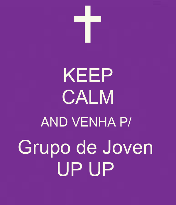 KEEP CALM AND VENHA P/  Grupo de Joven  UP UP