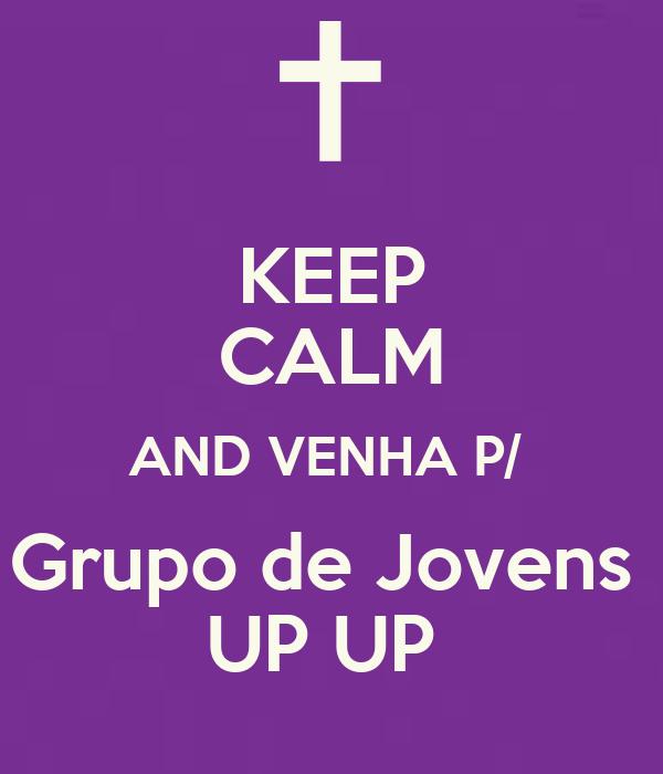 KEEP CALM AND VENHA P/  Grupo de Jovens  UP UP