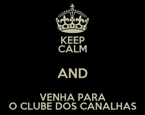KEEP CALM AND VENHA PARA O CLUBE DOS CANALHAS