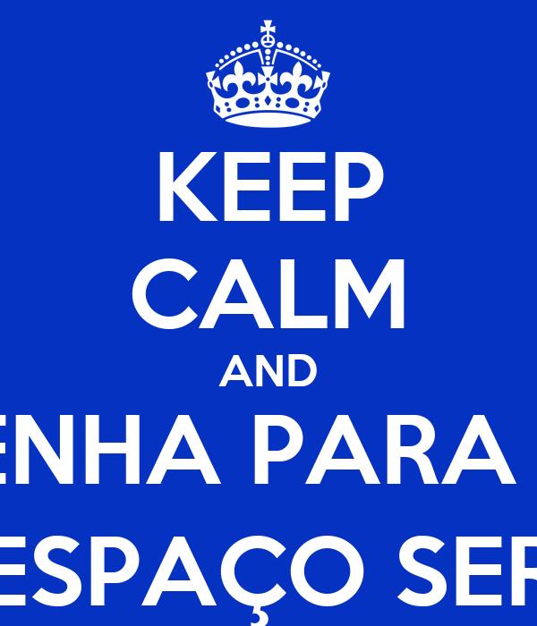 KEEP CALM AND VENHA PARA O  ESPAÇO SER