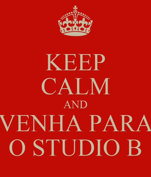 KEEP CALM AND VENHA PARA O STUDIO B