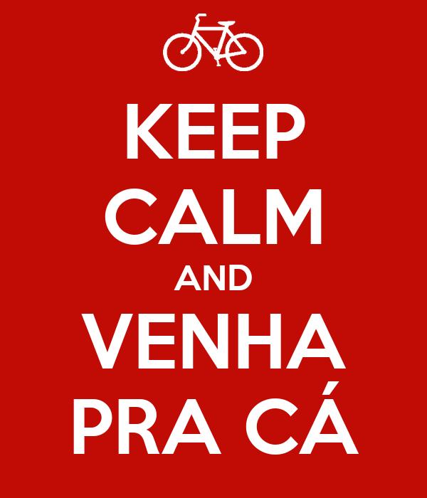 KEEP CALM AND VENHA PRA CÁ