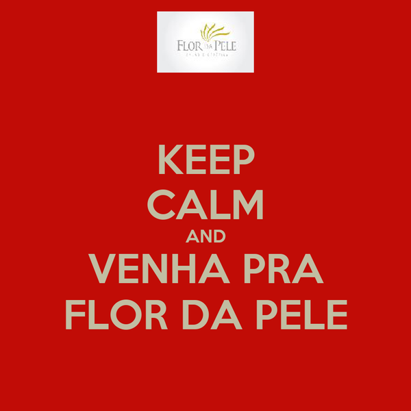 KEEP CALM AND VENHA PRA FLOR DA PELE