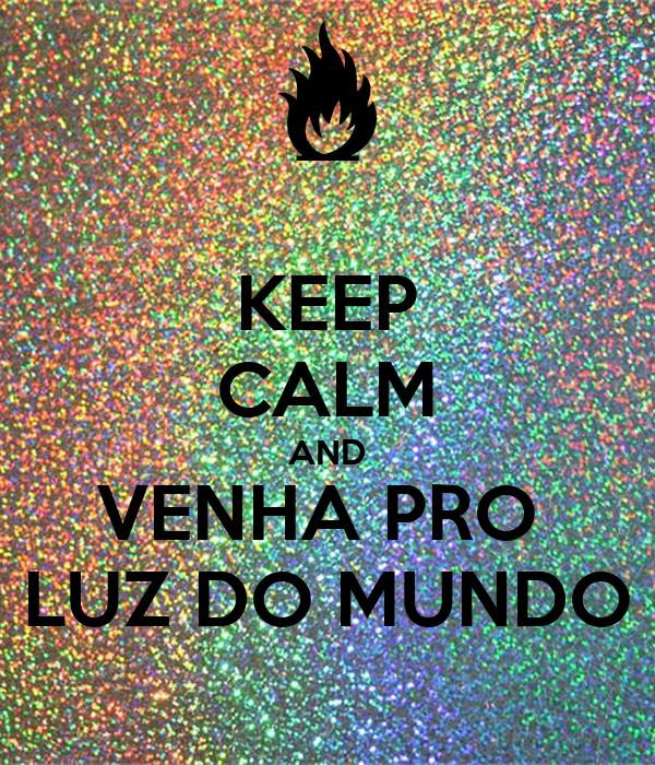 KEEP CALM AND VENHA PRO  LUZ DO MUNDO