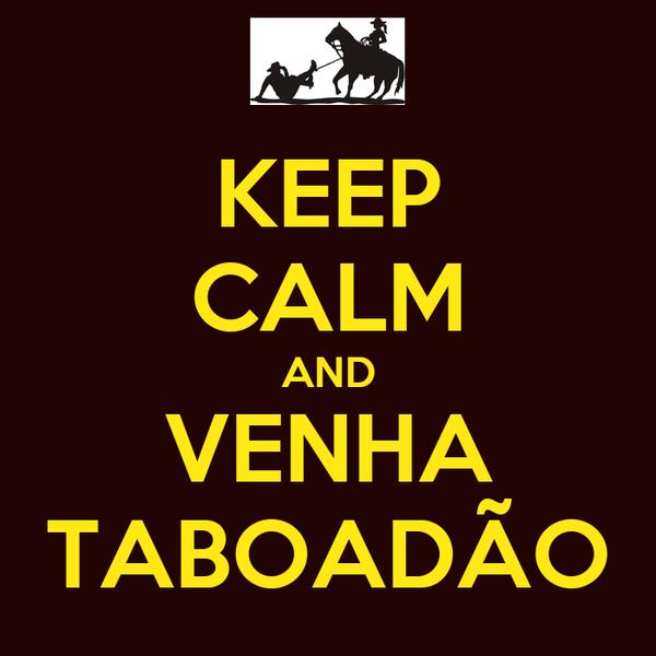 KEEP CALM AND VENHA TABOADÃO