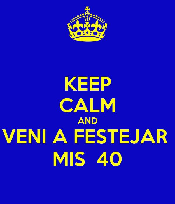 KEEP CALM AND VENI A FESTEJAR  MIS  40