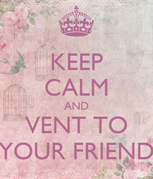 KEEP CALM AND VENT TO YOUR FRIEND