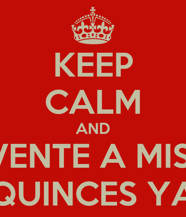 KEEP CALM AND VENTE A MIS  QUINCES YA