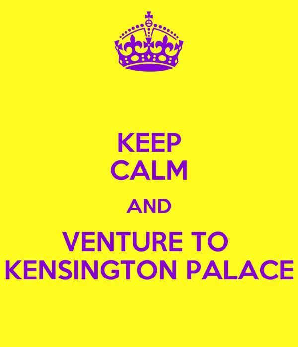 KEEP CALM AND VENTURE TO  KENSINGTON PALACE