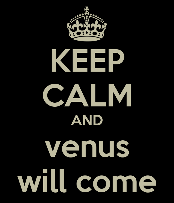 KEEP CALM AND venus will come